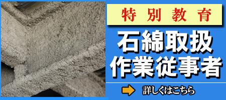 特別教育:石綿取扱作業従事者/石綿(アスベスト)を含む建築物の解体・改修工事への従事に必要な特別教育を受講できます。